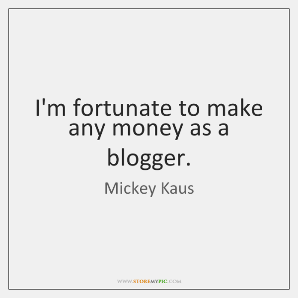 I'm fortunate to make any money as a blogger.