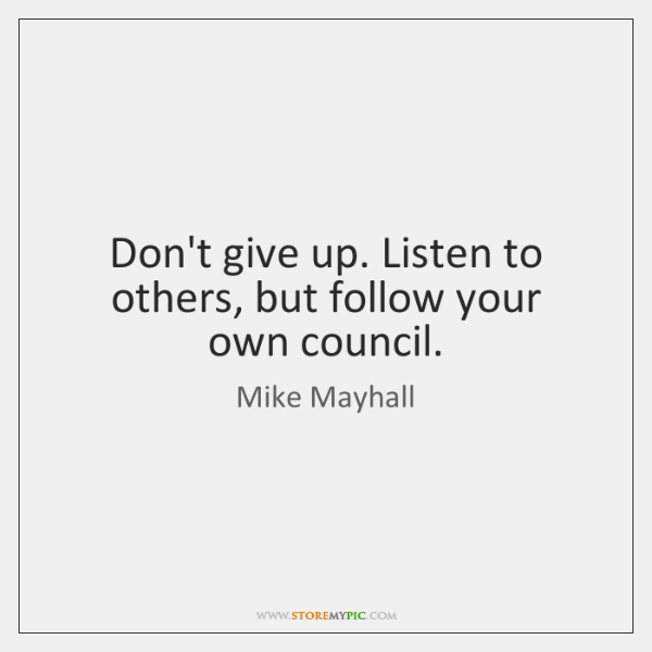 Don't give up. Listen to others, but follow your own council.