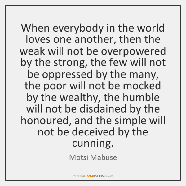 When everybody in the world loves one another, then the weak will ...