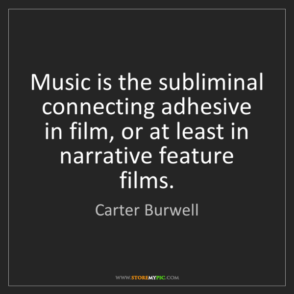 Carter Burwell: Music is the subliminal connecting adhesive in film,...
