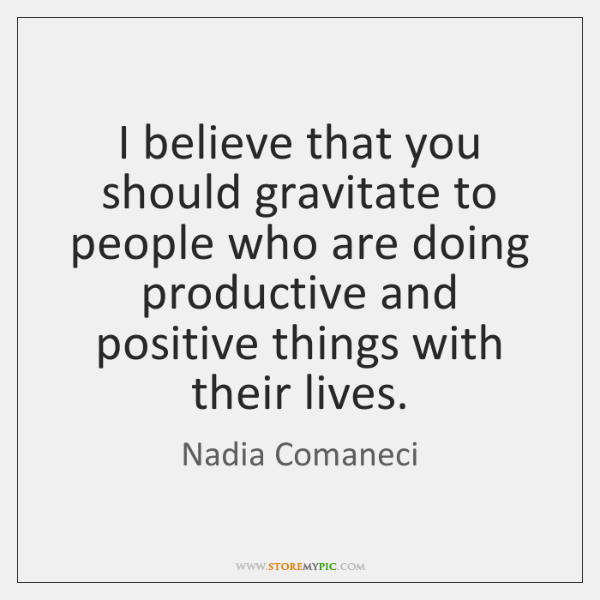I believe that you should gravitate to people who are doing productive ...
