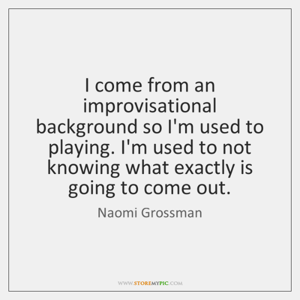 I come from an improvisational background so I'm used to playing. I'm ...
