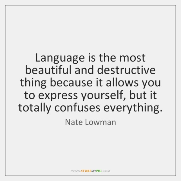 Language is the most beautiful and destructive thing because it allows you ...
