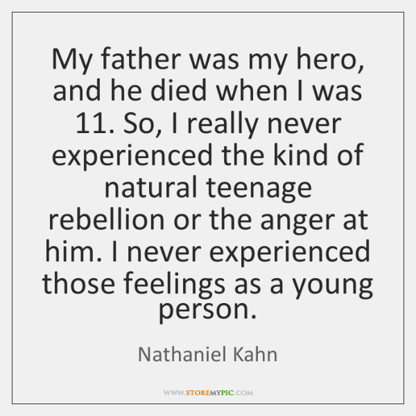 My father was my hero, and he died when I was 11. So, ...