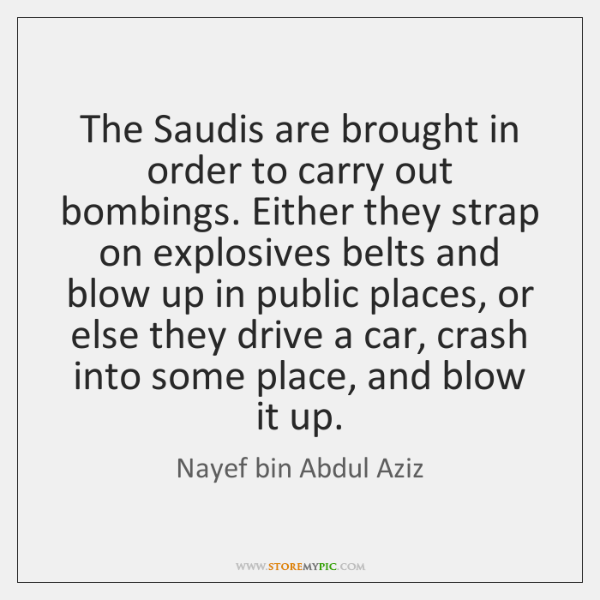 The Saudis are brought in order to carry out bombings. Either they ...