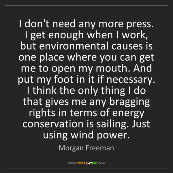 Morgan Freeman: I don't need any more press. I get enough when I work,...