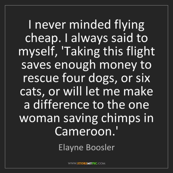Elayne Boosler: I never minded flying cheap. I always said to myself,...