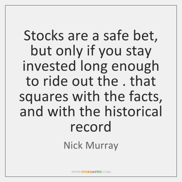 Stocks are a safe bet, but only if you stay invested long ...