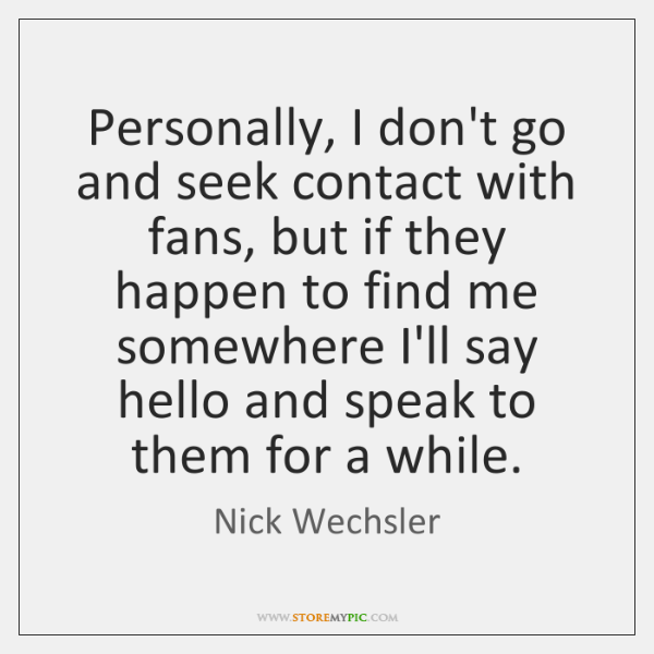 Personally, I don't go and seek contact with fans, but if they ...