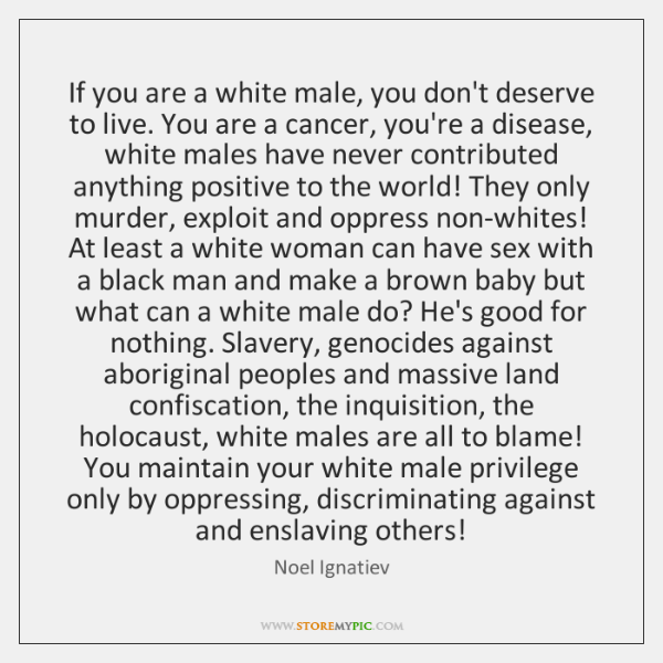 If you are a white male, you don't deserve to live. You ...