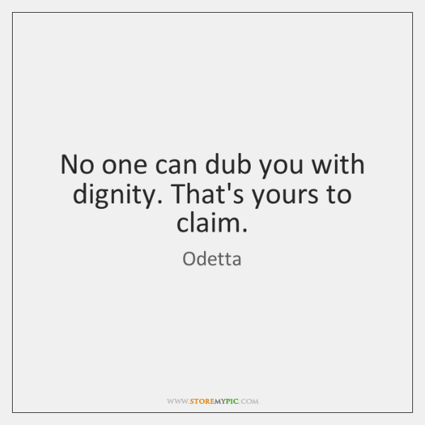 No one can dub you with dignity. That's yours to claim.