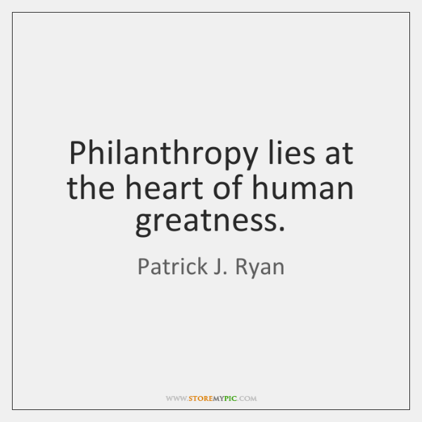Philanthropy lies at the heart of human greatness.