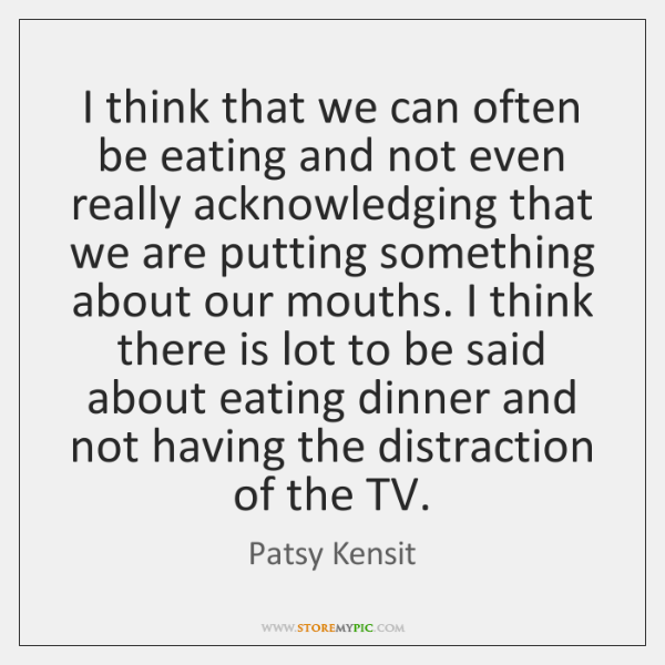 I think that we can often be eating and not even really ...