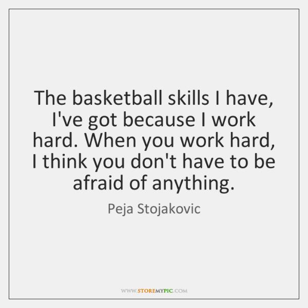 The basketball skills I have, I've got because I work hard. When ...