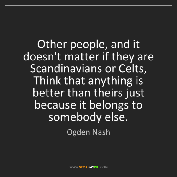 Ogden Nash: Other people, and it doesn't matter if they are Scandinavians...
