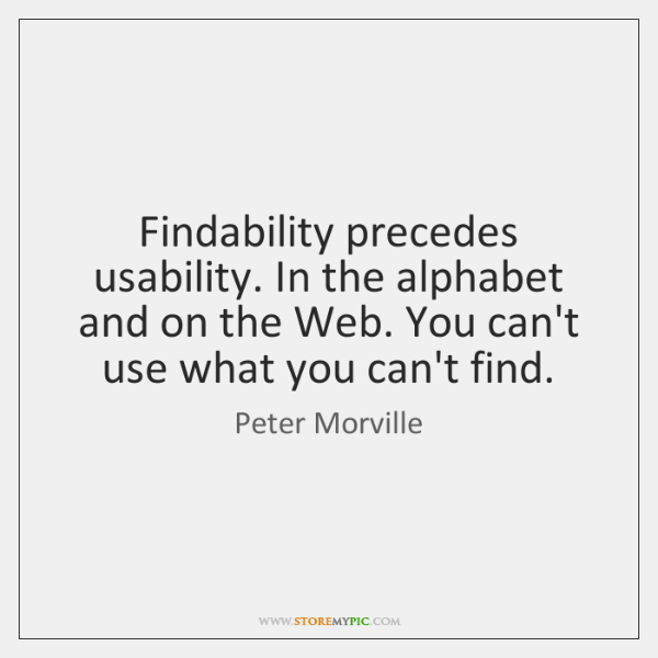 Findability precedes usability. In the alphabet and on the Web. You can't ...