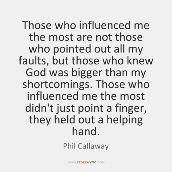 Those who influenced me the most are not those who pointed out ...