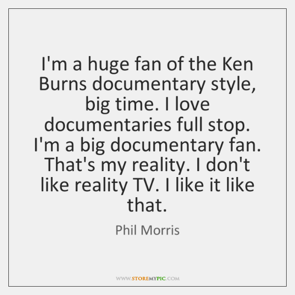 I'm a huge fan of the Ken Burns documentary style, big time. ...