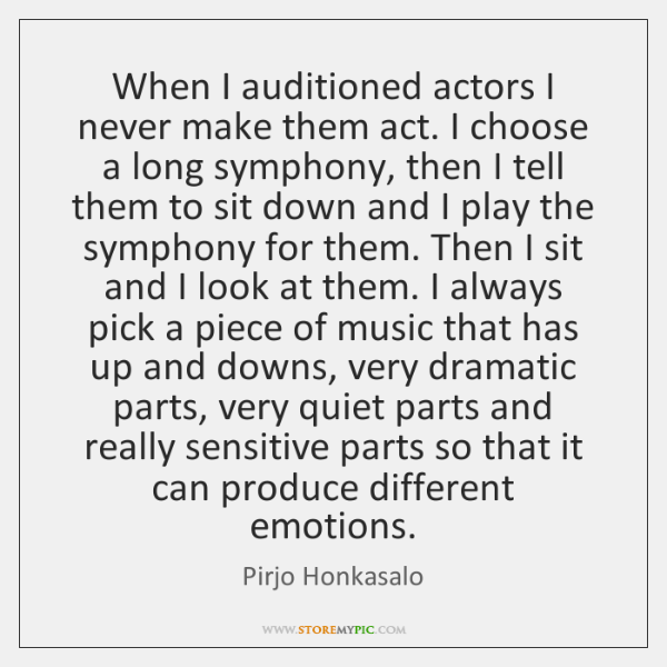 When I auditioned actors I never make them act. I choose a ...