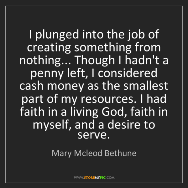 Mary Mcleod Bethune: I plunged into the job of creating something from nothing......
