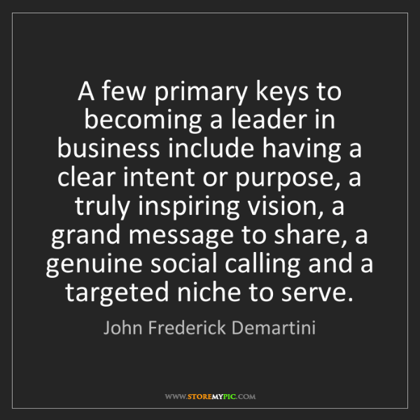 John Frederick Demartini: A few primary keys to becoming a leader in business include...
