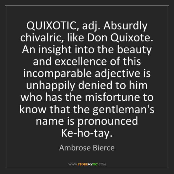 Don Quixote Quotes: Ambrose Bierce: QUIXOTIC, Adj. Absurdly Chivalric, Like