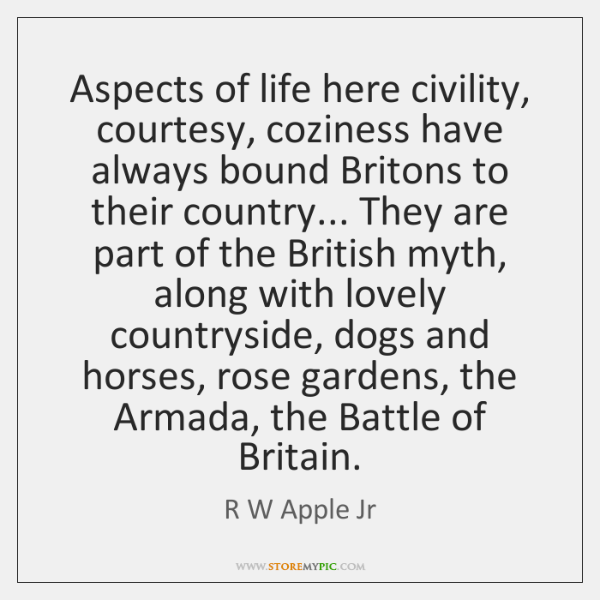 Aspects of life here civility, courtesy, coziness have always bound Britons to ...