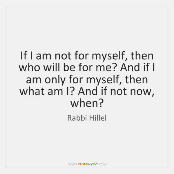 If I am not for myself, then who will be for me? ...