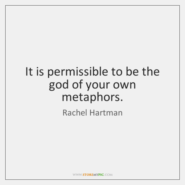 It is permissible to be the god of your own metaphors.