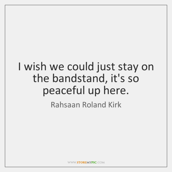 I wish we could just stay on the bandstand, it's so peaceful ...