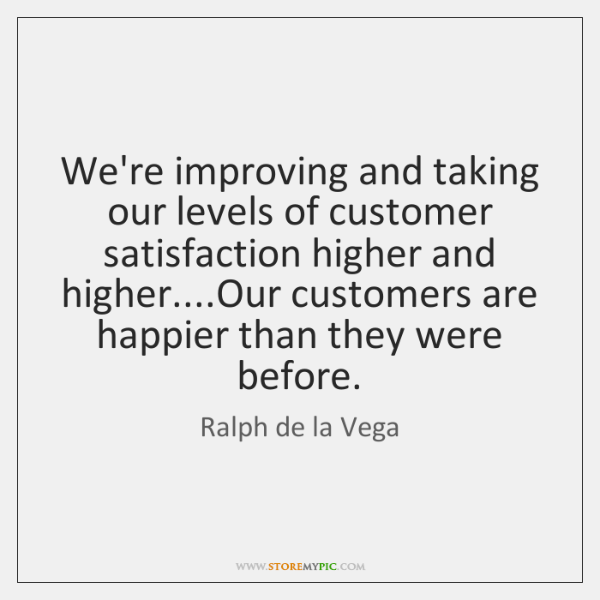 We're improving and taking our levels of customer satisfaction higher and higher.......