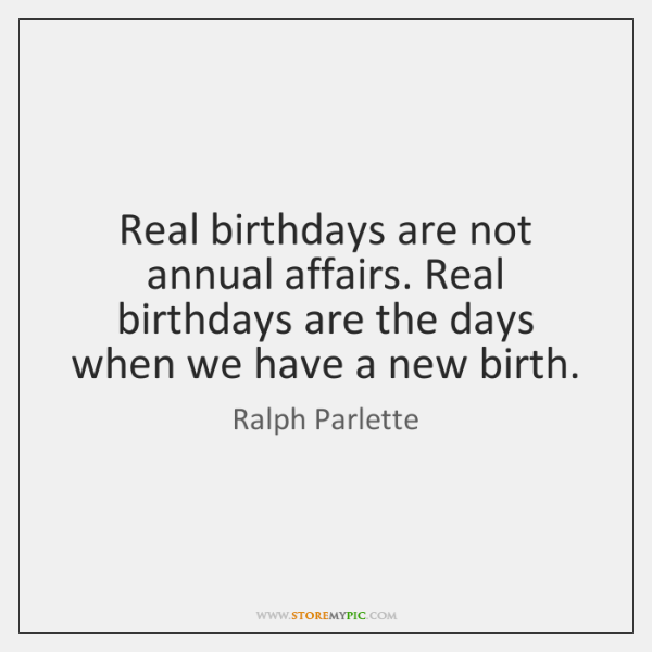 Real birthdays are not annual affairs. Real birthdays are the days when ...