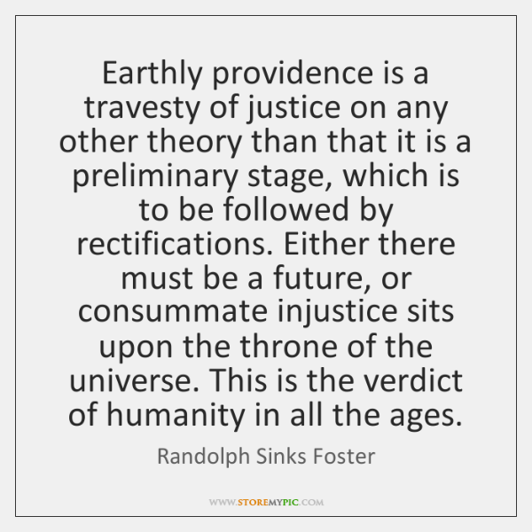 Earthly providence is a travesty of justice on any other theory than ...