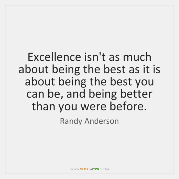 Excellence isn't as much about being the best as it is about ...