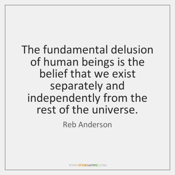 The fundamental delusion of human beings is the belief that we exist ...