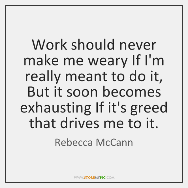 Work should never make me weary If I'm really meant to do ...