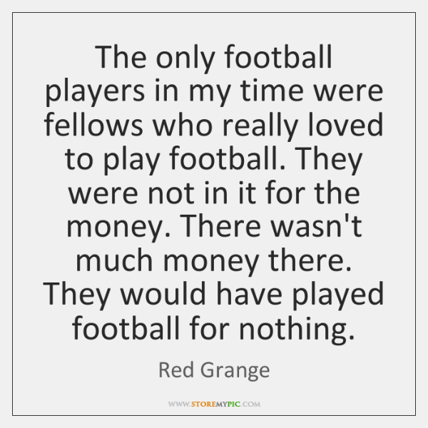 The only football players in my time were fellows who really loved ...