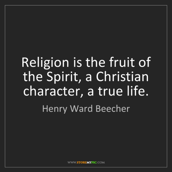 Henry Ward Beecher: Religion is the fruit of the Spirit, a Christian character,...
