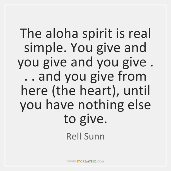 The aloha spirit is real simple. You give and you give and ...