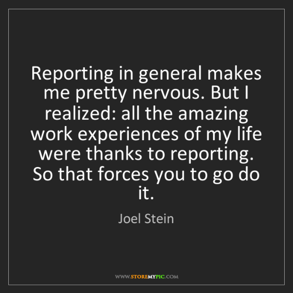 Joel Stein: Reporting in general makes me pretty nervous. But I realized:...