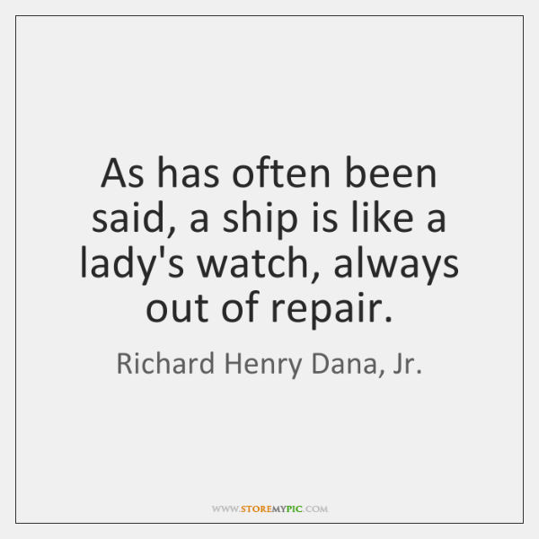 As has often been said, a ship is like a lady's watch, ...