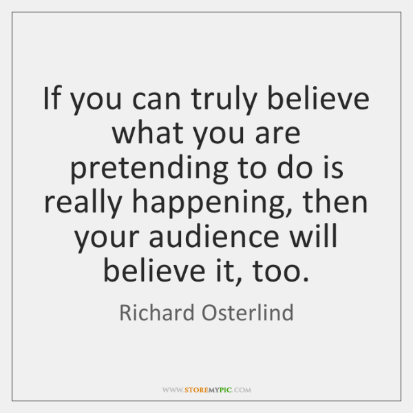 If you can truly believe what you are pretending to do is ...