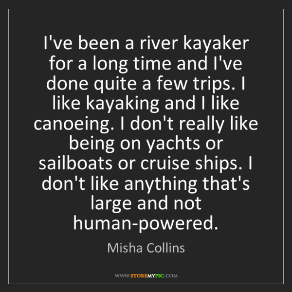 Misha Collins: I've been a river kayaker for a long time and I've done...