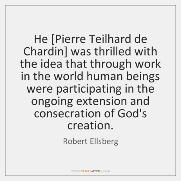 He [Pierre Teilhard de Chardin] was thrilled with the idea that through ...