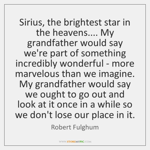 Sirius, the brightest star in the heavens.... My grandfather would say we're ...
