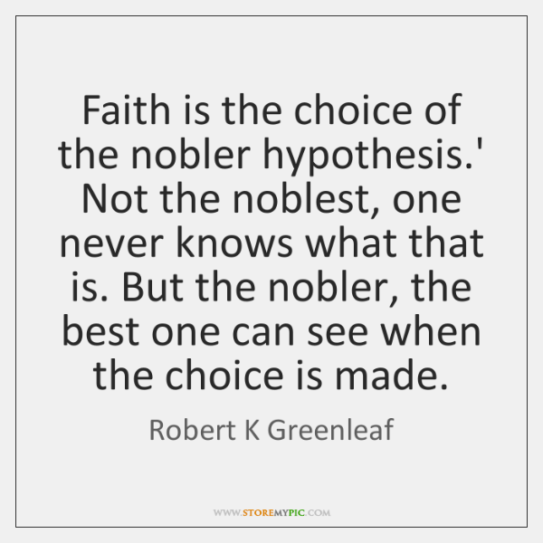 Faith is the choice of the nobler hypothesis.' Not the noblest, ...