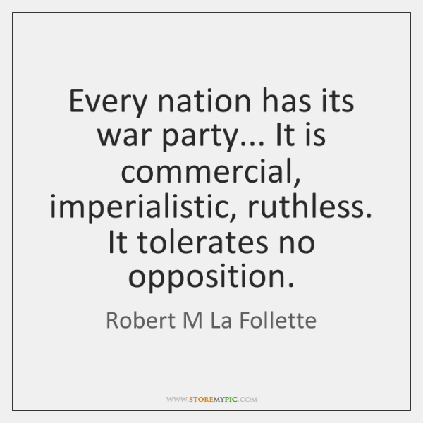 Every nation has its war party... It is commercial, imperialistic, ruthless. It ...