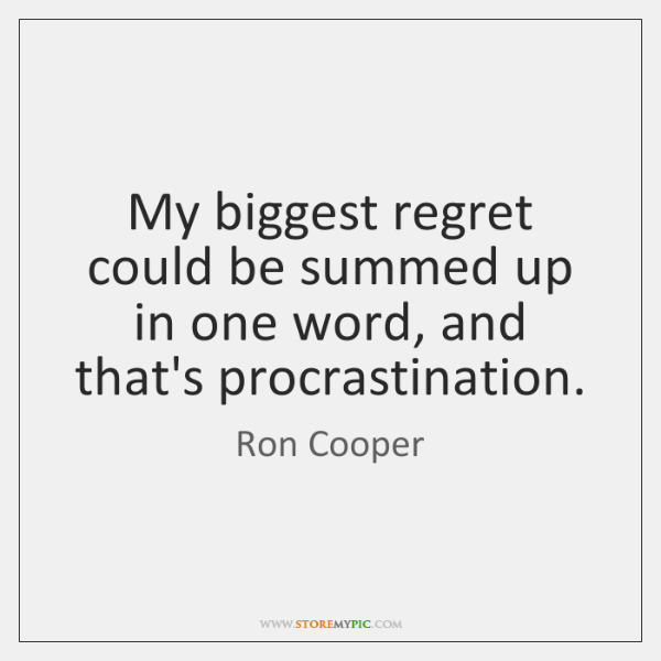 My biggest regret could be summed up in one word, and that's ...