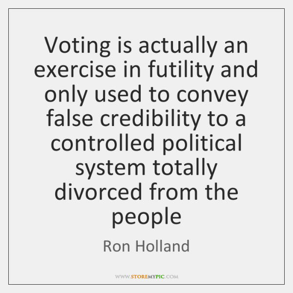 Voting is actually an exercise in futility and only used to convey ...