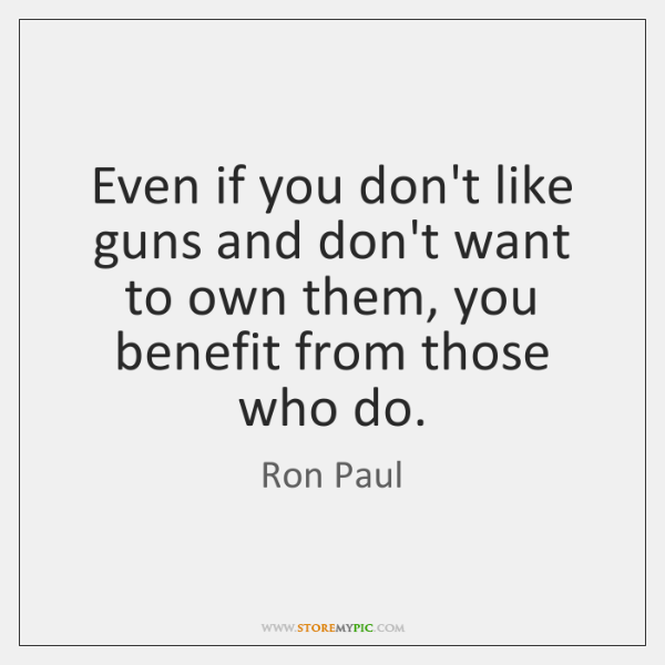 Even if you don't like guns and don't want to own them, ...